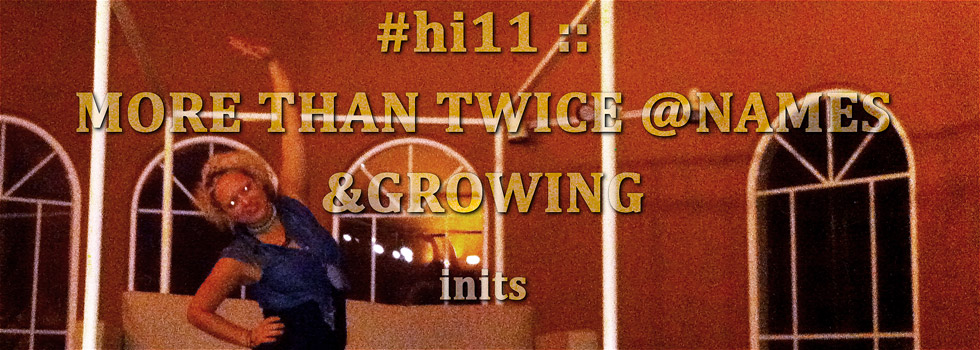 #hi11 :: MORE THAN TWICE @NAMES &amp;GROWING inits